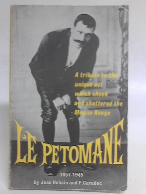 Le Petomane: A Tribute to the Unique Stage Act That Shook and Shattered the Moulin Rouge and the World By Jean Nohain and F Caradec
