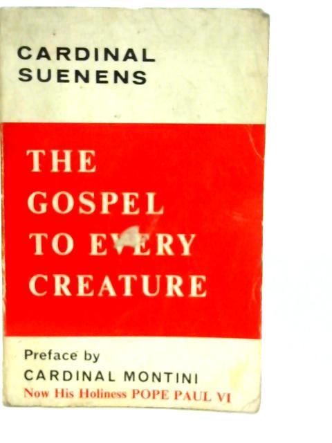The Gosepel to Every Creature By Leon Joseph Cardinal Suenens