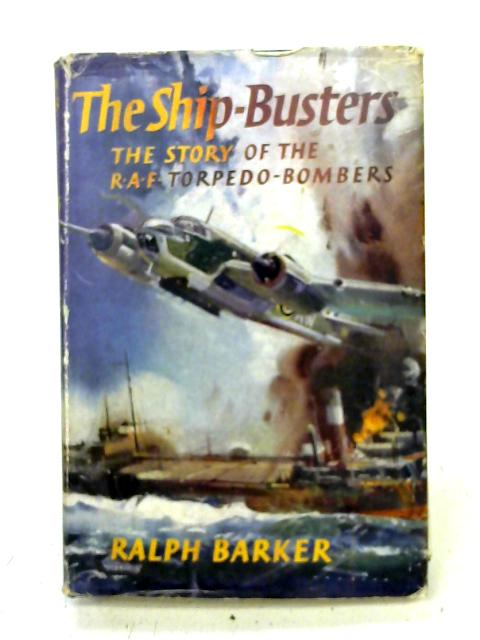 The Ship-Busters - The Story of the RAF Torpedo-Bombers By Ralph Barker