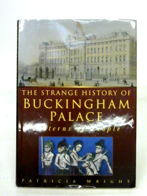 The Strange History of Buckingham Palace: Patterns of People: Written by Patricia Wright, 1996 Edition, (1st) Publisher: Sutton Publishing Ltd [Hardcover] By Patricia Wright