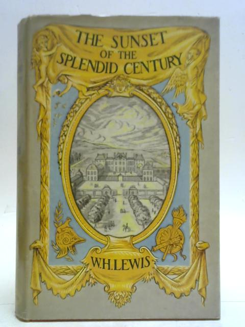 The Sunset of the Splendid Century: The life and times of Louis Auguste de Bourbon, Duc de Maine, 1670-1736 By W. H. Lewis