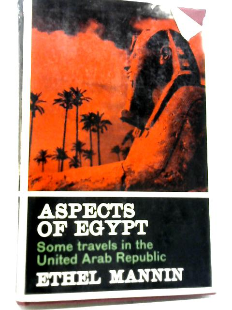 Aspects of Egypt: Some Travels in The United Arab Republic By Ethel Mannin