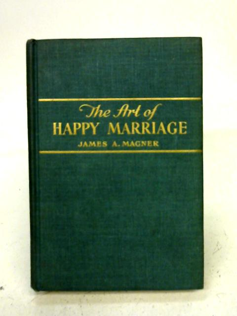 The art of happy marriage By James Aloysius Magner