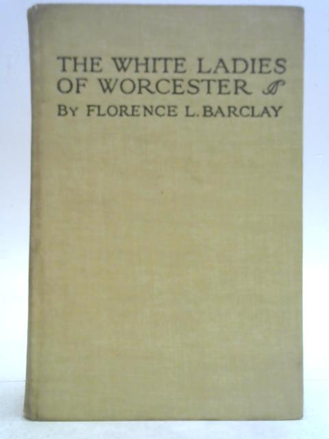 The White Ladies of Worcester: A Romance of the Twelfth Century By Florence L. Barclay