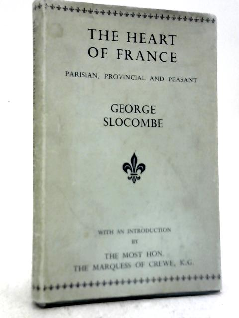 The Heart of France: Parisian, Provincial & Peasant By George Slocombe