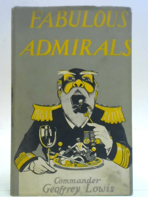 Fabulous Admirals And Some Naval Fragments By Geoffrey L. Lowis