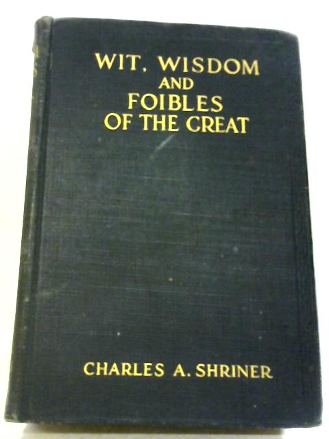 Wit, Wisdom And Foibles Of The Great. By Charles A Shriner