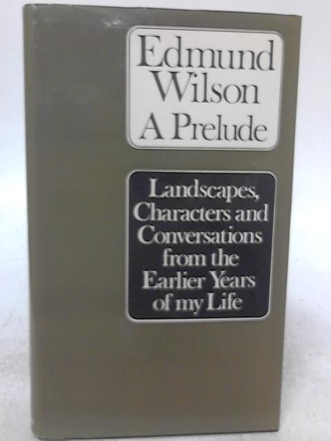 A Prelude: Landscapes, Characters and Conversations from the Earlier Years of my Life By Edmund Wilson