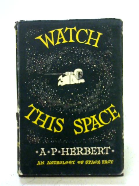 Watch this space (six years of it): An anthology of space (fact) 4 October 1957-4 October 1963 By A. P. Herbert