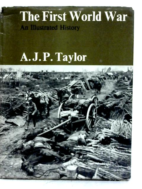 First World War - An Illustrated History By A. J. P. Taylor