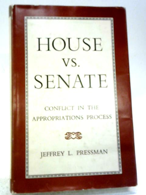 House Versus Senate: Conflict in the Appropriations Process (College S.) By Jeffrey L. Pressman