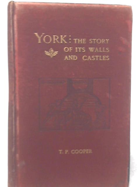York: the Story of its Walls, Bars, and Castles; Being a Complete History, and Pictorial Record of the Defences of the city of York, From the Earliest Times to the Present Day 1904 By T. P. Cooper