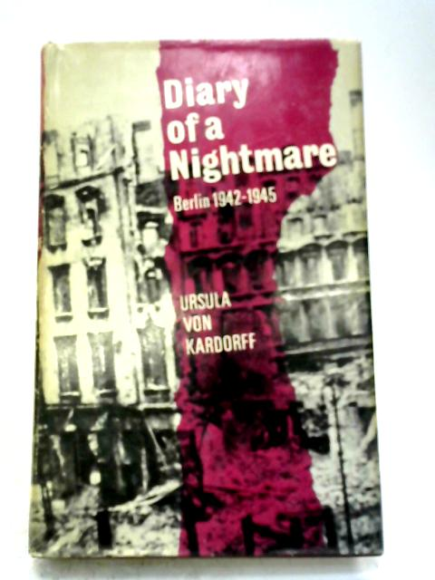 Diary of a Nightmare: Berlin, 1942-1945 By Ursula von Kardorff