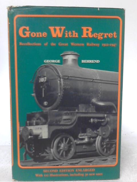 Gone With Regret: Recollections of the Great Western Railway 1922-1947 By George Behrend