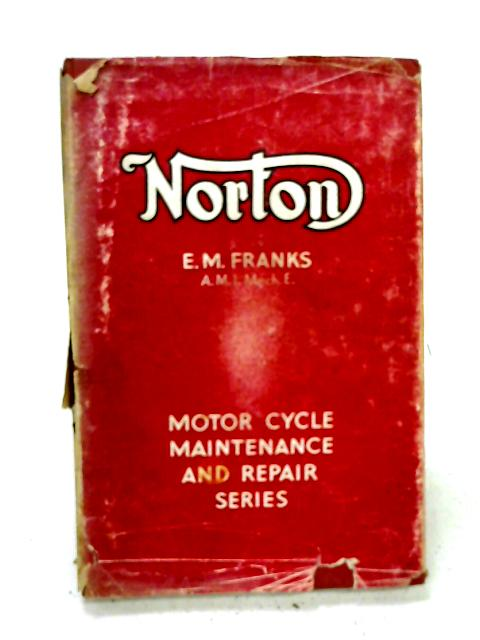 Norton Motor Cycles, A Practical Guide Covering All Models from 1932 By E. M. Franks