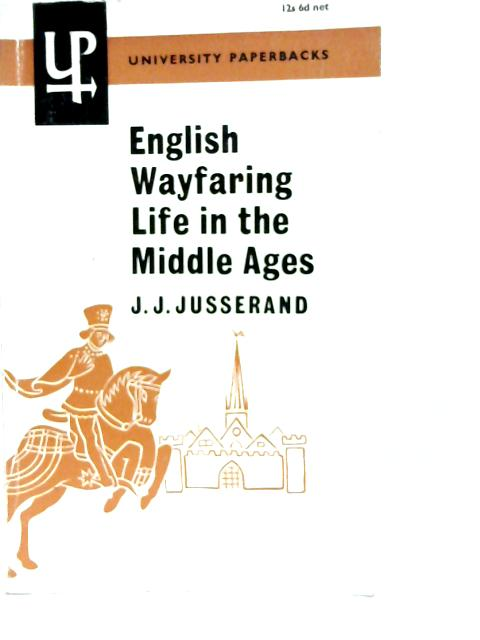 English Wayfaring Life in the Middle Ages By J.J. Jusserand