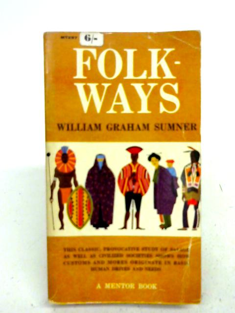 Folk Ways: A Study Of The Sociological Importance of Usages, Manners, Customs, Mores, and Morals. By William Graham Sumner