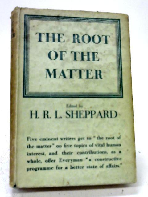 The Root of the Matter: Essays By J.D. Beresford, Lionel Birch, J.S. Collis, H.W. Heckstall-Smith and H.R.L. Sheppard By Various