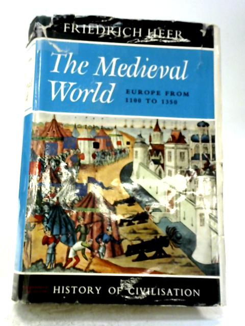 The Medieval World, Europe 1100-1350 By Friedrich Heer