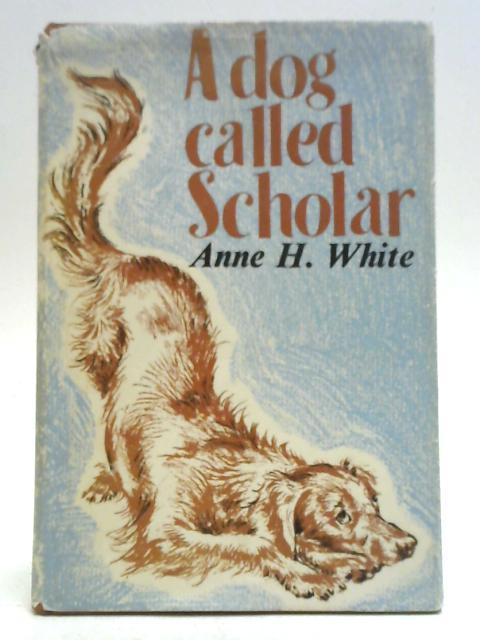 A Dog Called Scholar By Anne H. White