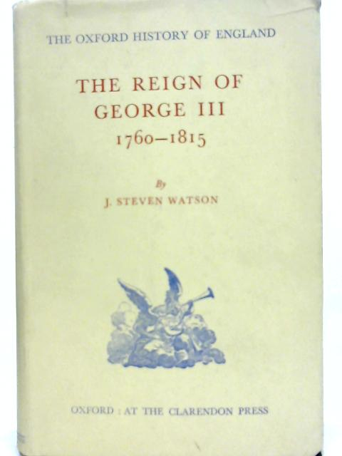 The Reign of George III: 1760-1815. By J. Steven. Watson