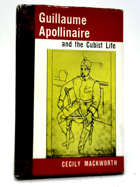Guillaume Apollinaire and The Cubist Ife By Cecily Mackworth