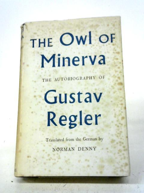 The Owl of Minerva; The Autobiography of Gustav Regler By Gustav Regler