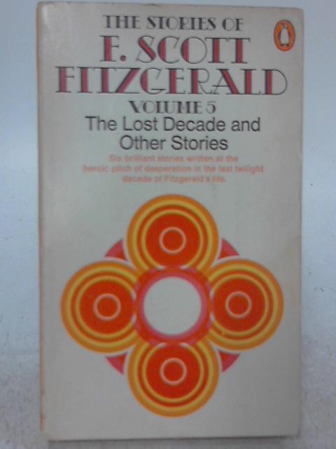 The Stories of F Scott Fitzgerald volume 5: The Lost Decade and Other Stories By F. Scott Fitzgerald
