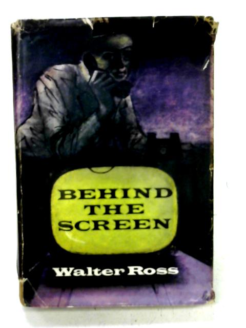 Behind The Screen: a novel about corruption in high places. By Walter Ross