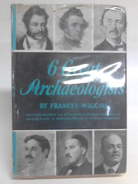 6 Great Archaeologists By Frances Wilkins