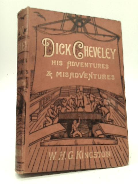Dick Cheveley His Adventures and Misadventures By W H G Kingston