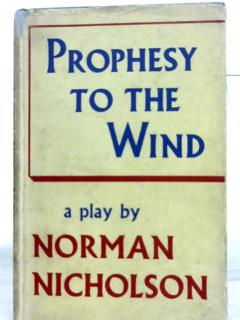 Prophesy to the Wind: A Play in Four Scenes and a Prologue By Norman Nicholson