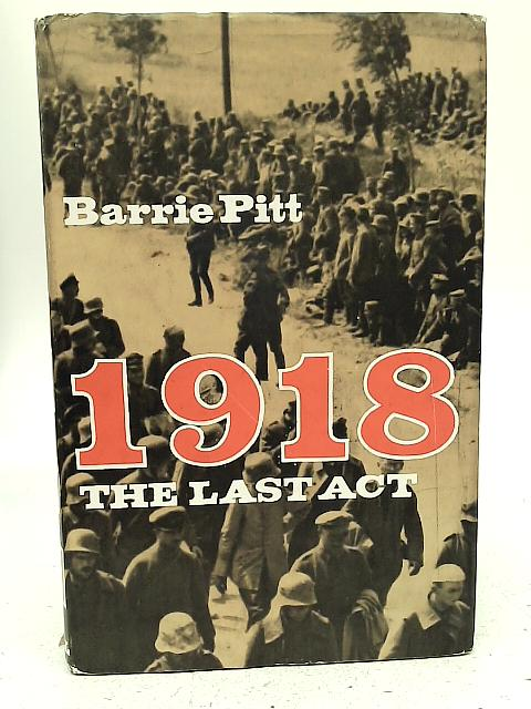 1918: The Last Act By Barrie Pitt