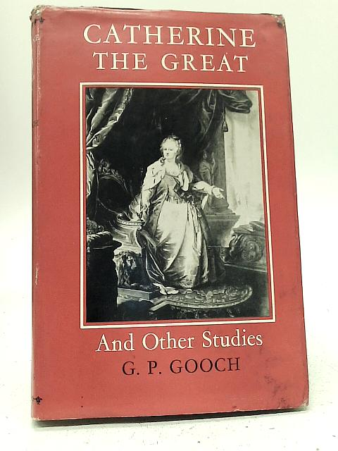 Catherine the Great, and Other Studies By G. P Gooch