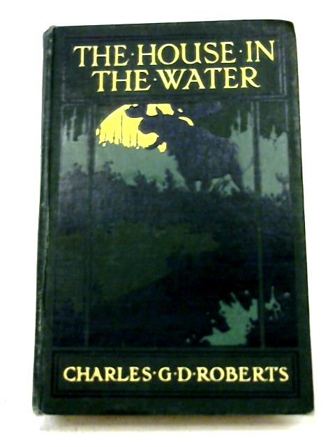 The House In the Water - A Book of Animal Life By Charles G. D. Roberts