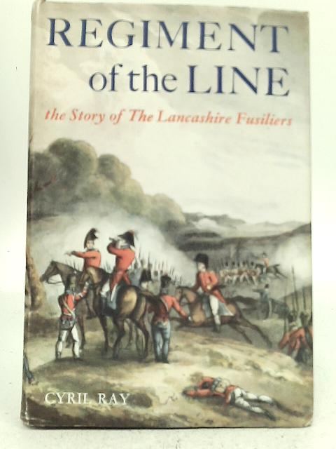 Regiment of The Line: The Story of XX the Lancashire Fusiliers By Cyril Ray