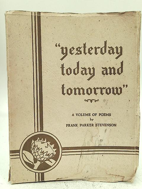 Yesterday, Today and Tomorrow. A Volume of Poems By Frank Parker Stevenson