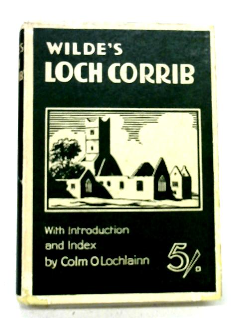 Wilde's Loch Coirib, Its Shores and Islands: With notices of Loch Measga. The Third Edition, Edited with Introduction and Index by Colm O. Lochlainn By W. R Wilde
