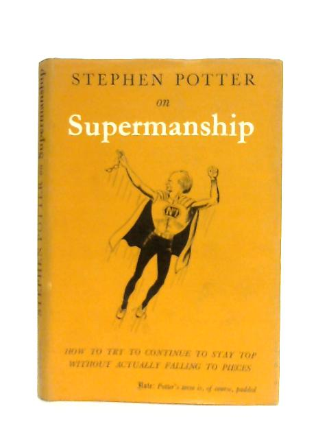 Supermanship, or, How to continue to Stay Top without actually Falling Apart By Stephen Potter