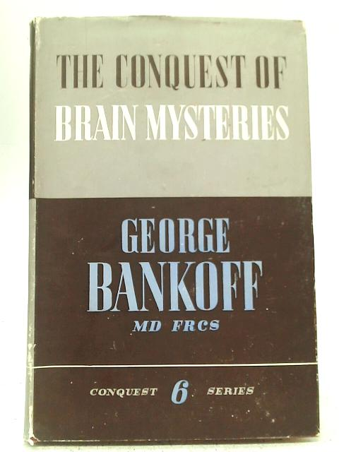 The Conquest of Brain Mysteries: Story and Secrets of The Human Mind By George Bankoff