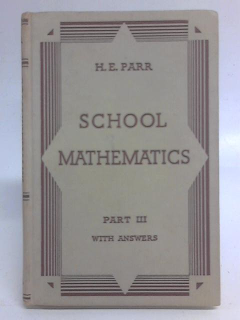 School Mathematics. Part III With Answers. By H. E.Parr
