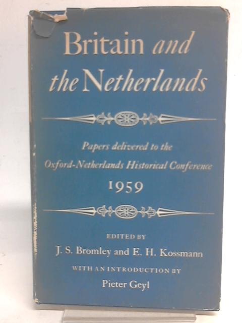 Britain and the Netherlands: Papers delivered to the Oxford-Netherlands Historical Conference By JS Bromley & E H Kossmann Eds