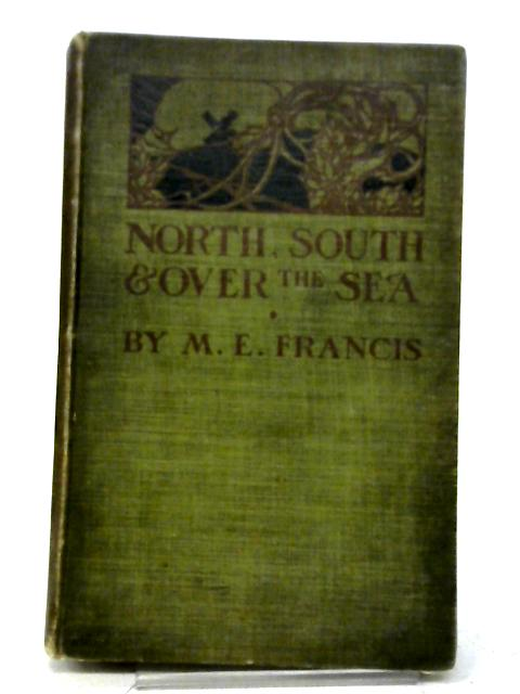 North, South, And Over The Sea. By M E Francis