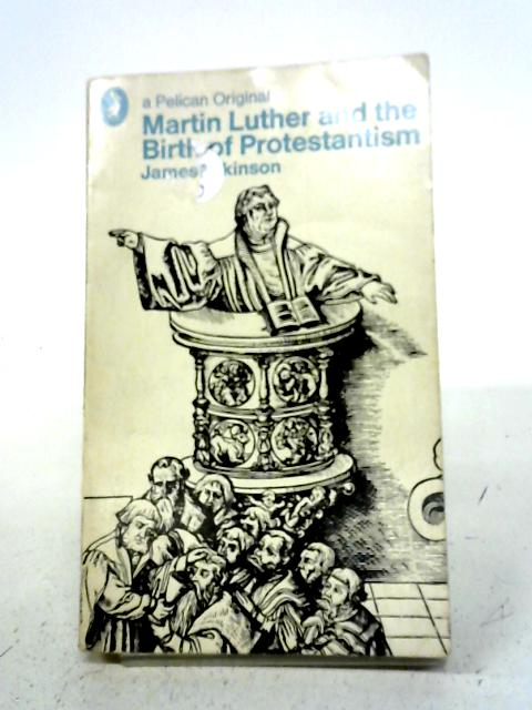 Martin Luther And The Birth of Protestantism (Pelican originals) By James Atkinson