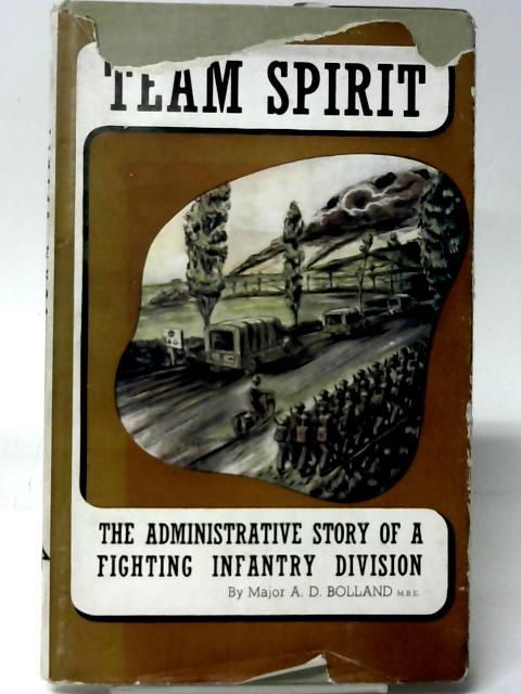 """Team Spirit: The Administration of an Infantry Division During """"Operation Overlord"""" By Major A. D. Bolland"""