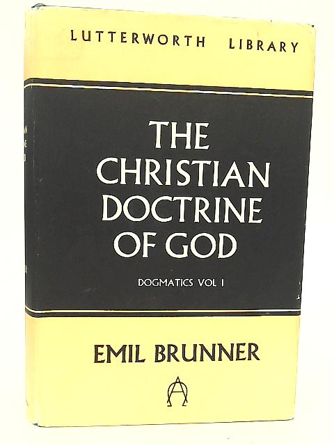 The Christian Doctrine of God, Dogmatics, Vol. 1 By Emil Brunner