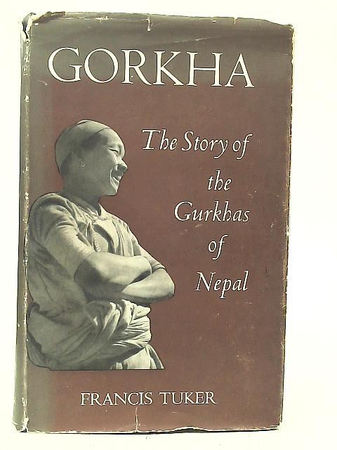 Gorkha: The Story of The Gurkhas of Nepal By Sir Francis Tuker