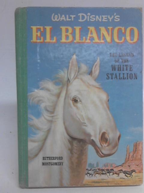 Walt Disney's El Blanco The Legend Of The White Stallion, By Rutherford Montgomery