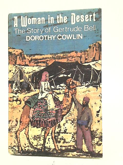 A Woman in The Desert: The Story of Gertrude Bell By Dorothy Cowlin