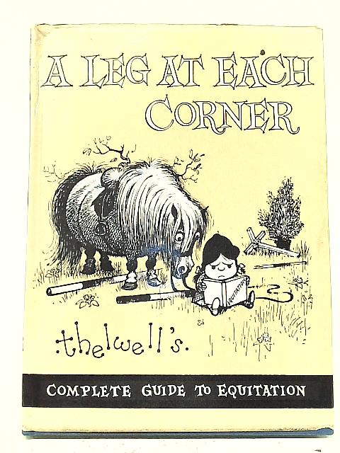 A Leg at Each Corner: Thelwell's Complete Guide to Equitation By Various
